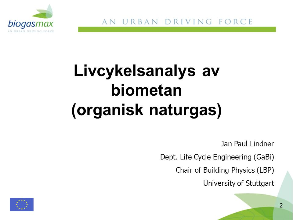 2 Livcykelsanalys av biometan (organisk naturgas) Jan Paul Lindner Dept. Life Cycle Engineering (GaBi) Chair of Building Physics (LBP) University of S