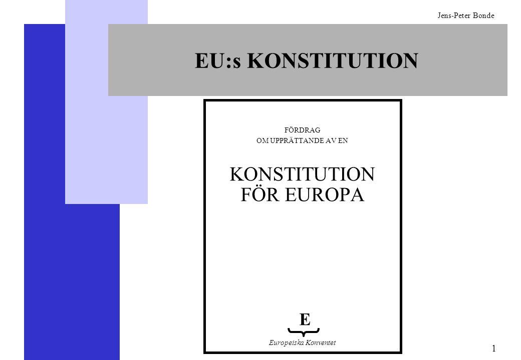 2 Jens-Peter Bonde GODKÄNNANDET AV EU:s KONSTITUTION Medlemsstaterna måste enhälligt godkänna konstitutionen i en regeringskonferens (vilket innebär att varje land har garanterad vetorätt) (Nicefördraget, FEU 48) Samtliga länder måste underteckna och ratificera konstitutionen (Nicefördraget, FEG 313) Konstitutionen kommer att ersätta alla tidigare fördrag (IV-3) Konstitutionen träder i kraft när samtliga stater har ratificerat den (IV-8) Om minst 80 procent av länderna, men inte alla, har ratificerat konstitutionen inom två år bör en politisk lösning hittas som alla samtycker till (politisk förklaring och IV-7.4) Ett land får utträda två år efter anmälan om utträde (I-59)