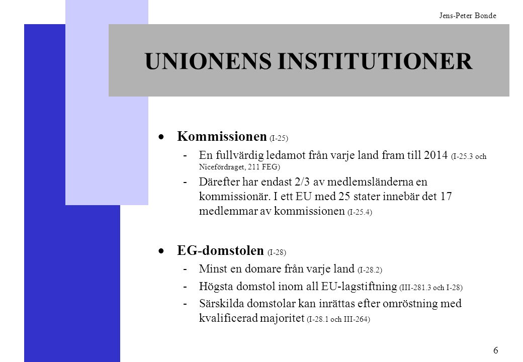 7 Jens-Peter Bonde DET VANLIGA LAGSTIFTNINGSFÖRFARANDET Kommissionen har ensamrätt på att lägga fram förslag till lagstiftning (I-33 och III-302) Ministerrådet och Europaparlamentet kan önska lagstiftning, men inte lägga fram förslag om lagstiftning (I-33 och III-302) Rådet och Europaparlamentet måste vara överens för att en ny lag skall kunna antas Parlamentet kan anta, ändra eller förkasta lagstiftning med absolut majoritet (I-33 och III-302) Ministerrådet kan anta, ändra och förkasta lagstiftning med dubbel majoritet (I-24) Det krävs enhällighet i rådet om det vill anta ett förslag som förkastats av kommissionen (III-302.9)