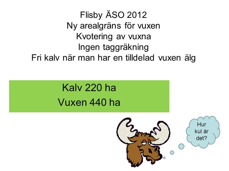 Flisby ÄSO 2012 Ny arealgräns för vuxen Kvotering av vuxna Ingen taggräkning Fri kalv när man har en tilldelad vuxen älg Hur kul är det? Kalv220 ha Vu