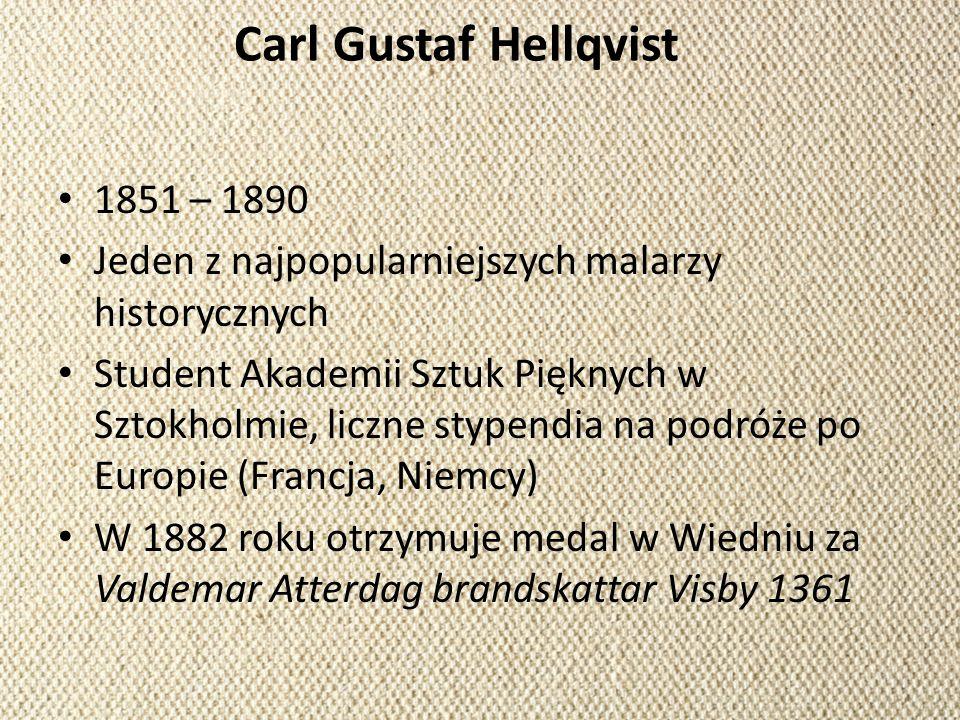 Carl Gustaf Hellqvist 1851 – 1890 Jeden z najpopularniejszych malarzy historycznych Student Akademii Sztuk Pięknych w Sztokholmie, liczne stypendia na
