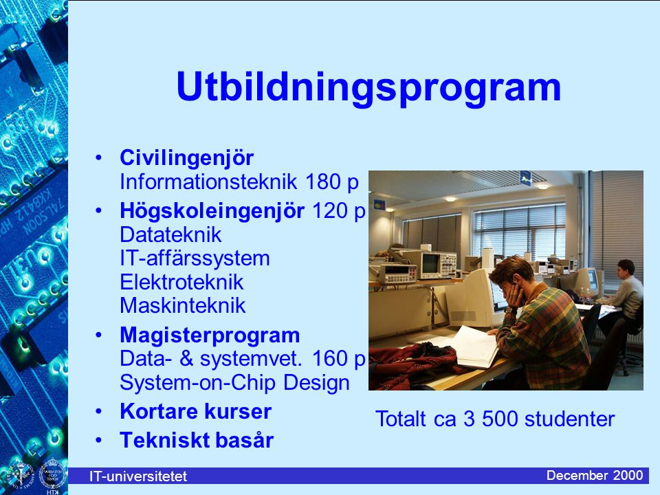 IT-universitetet December 2000 Utbildningsprogram Civilingenjör Informationsteknik 180 p Högskoleingenjör 120 p Datateknik IT-affärssystem Elektroteknik Maskinteknik Magisterprogram Data- & systemvet.