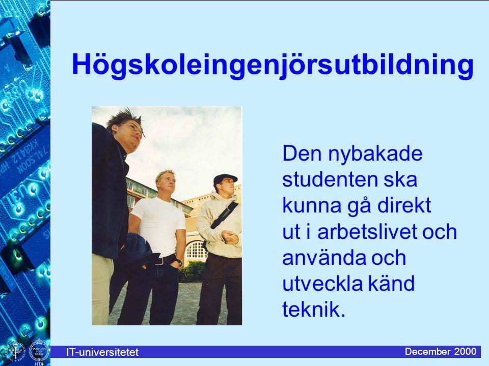 IT-universitetet December 2000 Högskoleingenjörsutbildning Den nybakade studenten ska kunna gå direkt ut i arbetslivet och använda och utveckla känd teknik.