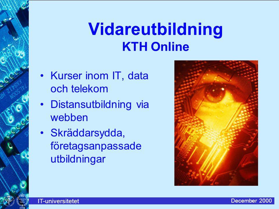 IT-universitetet December 2000 Vidareutbildning KTH Online Kurser inom IT, data och telekom Distansutbildning via webben Skräddarsydda, företagsanpassade utbildningar