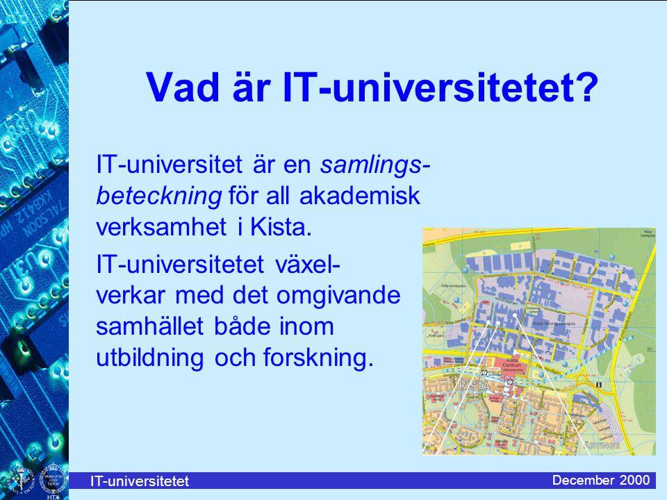 IT-universitetet December 2000 Vad är IT-universitetet? IT-universitet är en samlings- beteckning för all akademisk verksamhet i Kista. IT-universitet