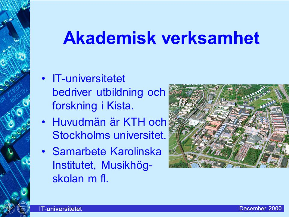IT-universitetet December 2000 Akademisk verksamhet IT-universitetet bedriver utbildning och forskning i Kista. Huvudmän är KTH och Stockholms univers
