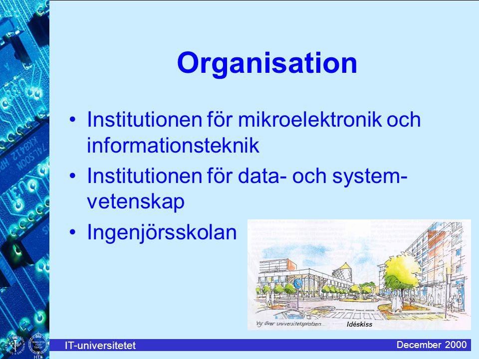 IT-universitetet December 2000 Organisation Institutionen för mikroelektronik och informationsteknik Institutionen för data- och system- vetenskap Ingenjörsskolan Idéskiss