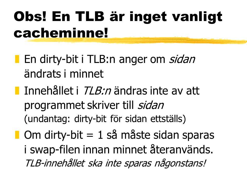 Obs! En TLB är inget vanligt cacheminne! zEn dirty-bit i TLB:n anger om sidan ändrats i minnet zInnehållet i TLB:n ändras inte av att programmet skriv