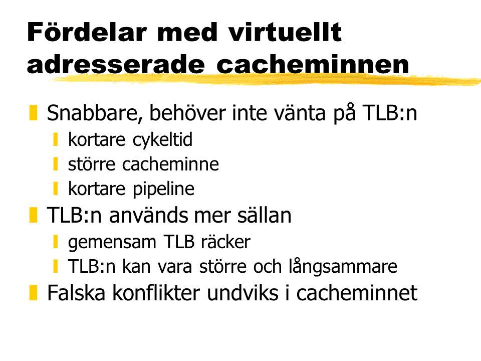 Fördelar med virtuellt adresserade cacheminnen zSnabbare, behöver inte vänta på TLB:n ykortare cykeltid ystörre cacheminne ykortare pipeline zTLB:n an