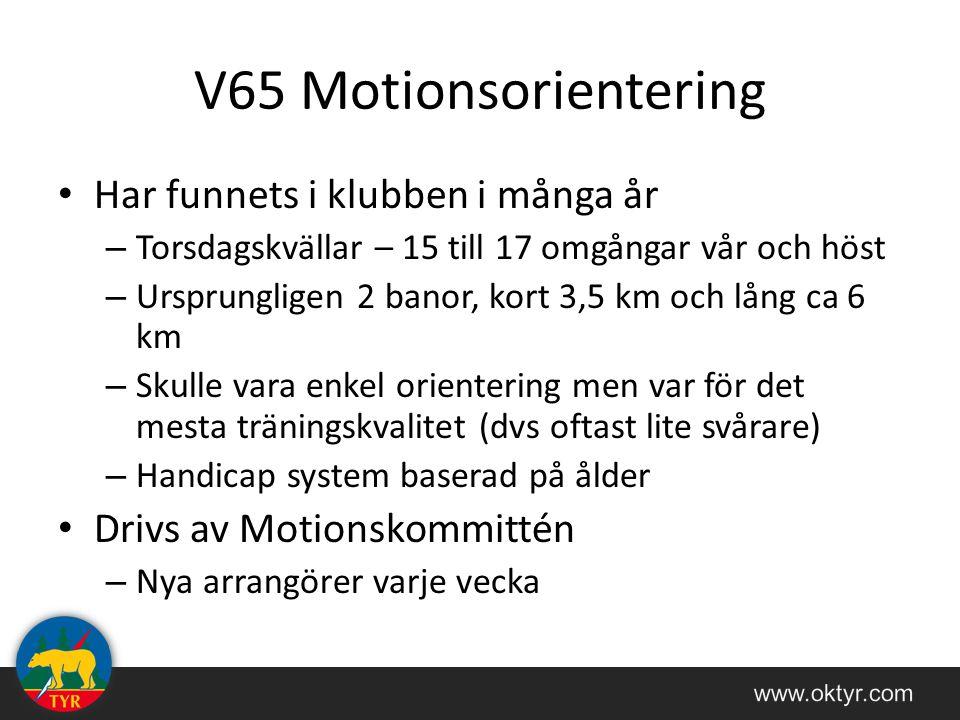 V65 Motionsorientering Har funnets i klubben i många år – Torsdagskvällar – 15 till 17 omgångar vår och höst – Ursprungligen 2 banor, kort 3,5 km och lång ca 6 km – Skulle vara enkel orientering men var för det mesta träningskvalitet (dvs oftast lite svårare) – Handicap system baserad på ålder Drivs av Motionskommittén – Nya arrangörer varje vecka
