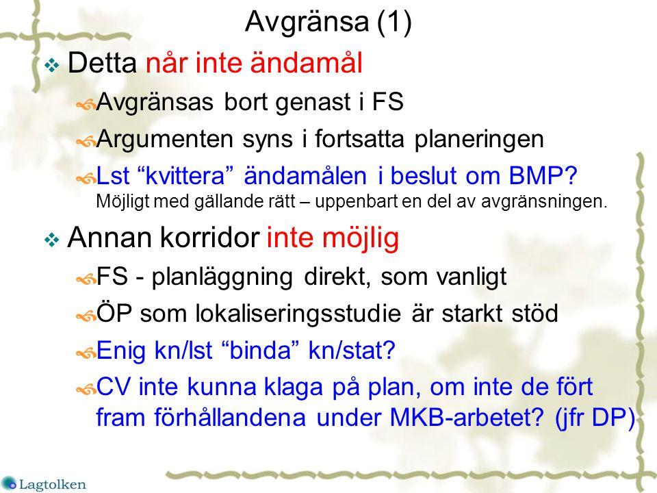 Avgränsa (1)  Detta når inte ändamål  Avgränsas bort genast i FS  Argumenten syns i fortsatta planeringen  Lst kvittera ändamålen i beslut om BMP.