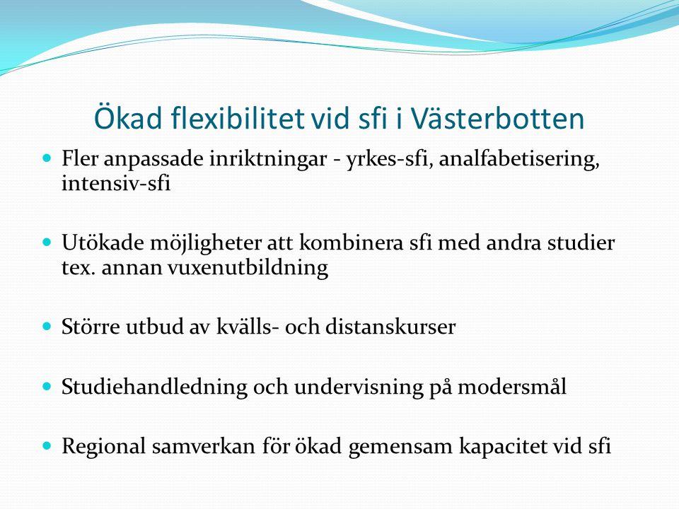 Ökad flexibilitet vid sfi i Västerbotten Fler anpassade inriktningar - yrkes-sfi, analfabetisering, intensiv-sfi Utökade möjligheter att kombinera sfi