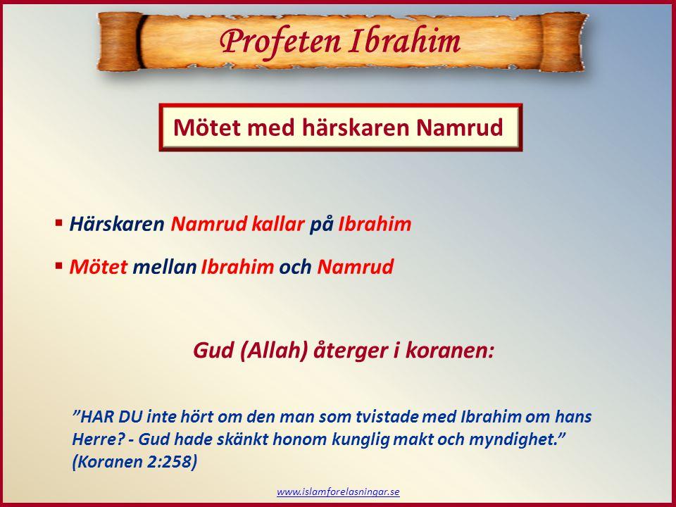 www.islamforelasningar.se  Härskaren Namrud kallar på Ibrahim  Mötet mellan Ibrahim och Namrud Profeten Ibrahim Mötet med härskaren Namrud Gud (Allah) återger i koranen: HAR DU inte hört om den man som tvistade med Ibrahim om hans Herre.