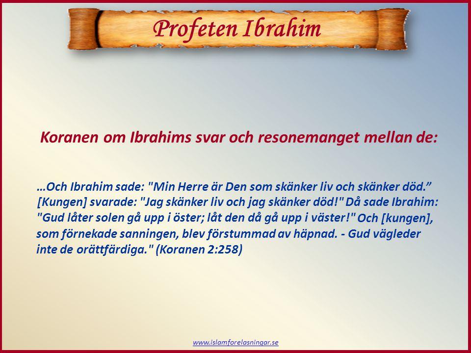 www.islamforelasningar.se Profeten Ibrahim [Kungen] svarade: Jag skänker liv och jag skänker död! Koranen om Ibrahims svar och resonemanget mellan de: …Och Ibrahim sade: Min Herre är Den som skänker liv och skänker död. Då sade Ibrahim: Gud låter solen gå upp i öster; låt den då gå upp i väster! Och [kungen], som förnekade sanningen, blev förstummad av häpnad.