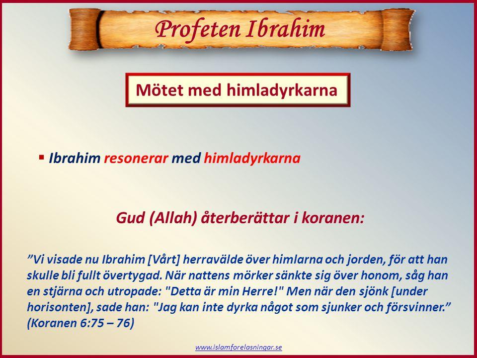www.islamforelasningar.se  Ibrahim resonerar med himladyrkarna Profeten Ibrahim Mötet med himladyrkarna Gud (Allah) återberättar i koranen: Vi visade nu Ibrahim [Vårt] herravälde över himlarna och jorden, för att han skulle bli fullt övertygad.