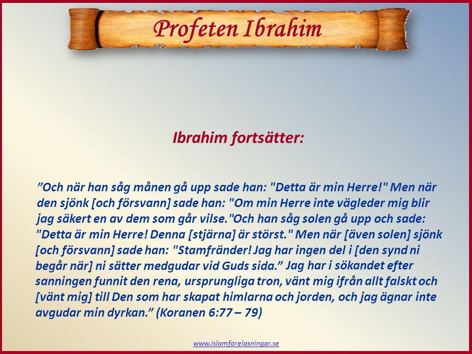 www.islamforelasningar.se Och när han såg månen gå upp sade han: Detta är min Herre! Men när den sjönk [och försvann] sade han: Om min Herre inte vägleder mig blir jag säkert en av dem som går vilse. Profeten Ibrahim Ibrahim fortsätter: Och han såg solen gå upp och sade: Detta är min Herre.