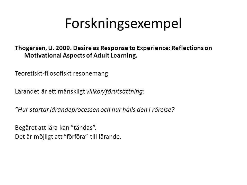 Forskningsexempel Thogersen, U. 2009. Desire as Response to Experience: Reflections on Motivational Aspects of Adult Learning. Teoretiskt-filosofiskt