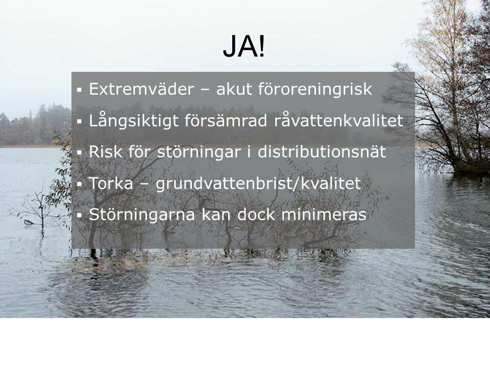 JA!  Extremväder – akut föroreningrisk  Långsiktigt försämrad råvattenkvalitet  Risk för störningar i distributionsnät  Torka – grundvattenbrist/k