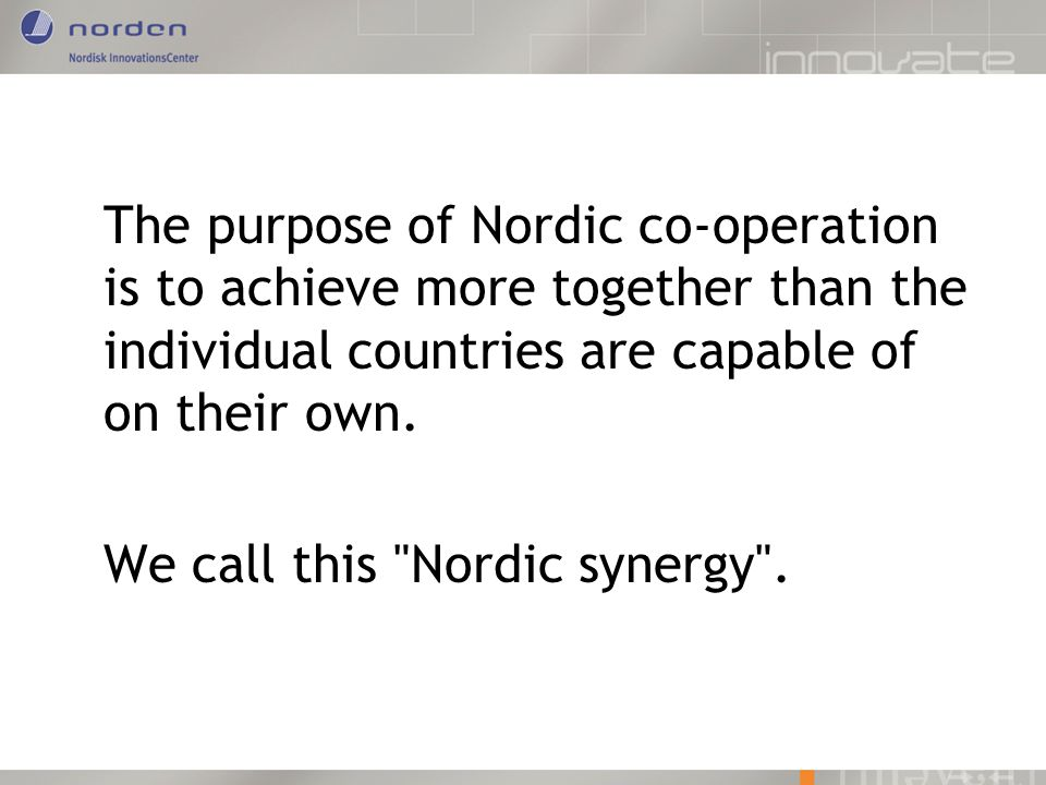 The purpose of Nordic co-operation is to achieve more together than the individual countries are capable of on their own. We call this