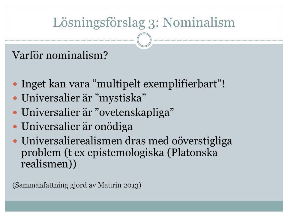 """Lösningsförslag 3: Nominalism Varför nominalism? Inget kan vara """"multipelt exemplifierbart""""! Universalier är """"mystiska"""" Universalier är """"ovetenskaplig"""