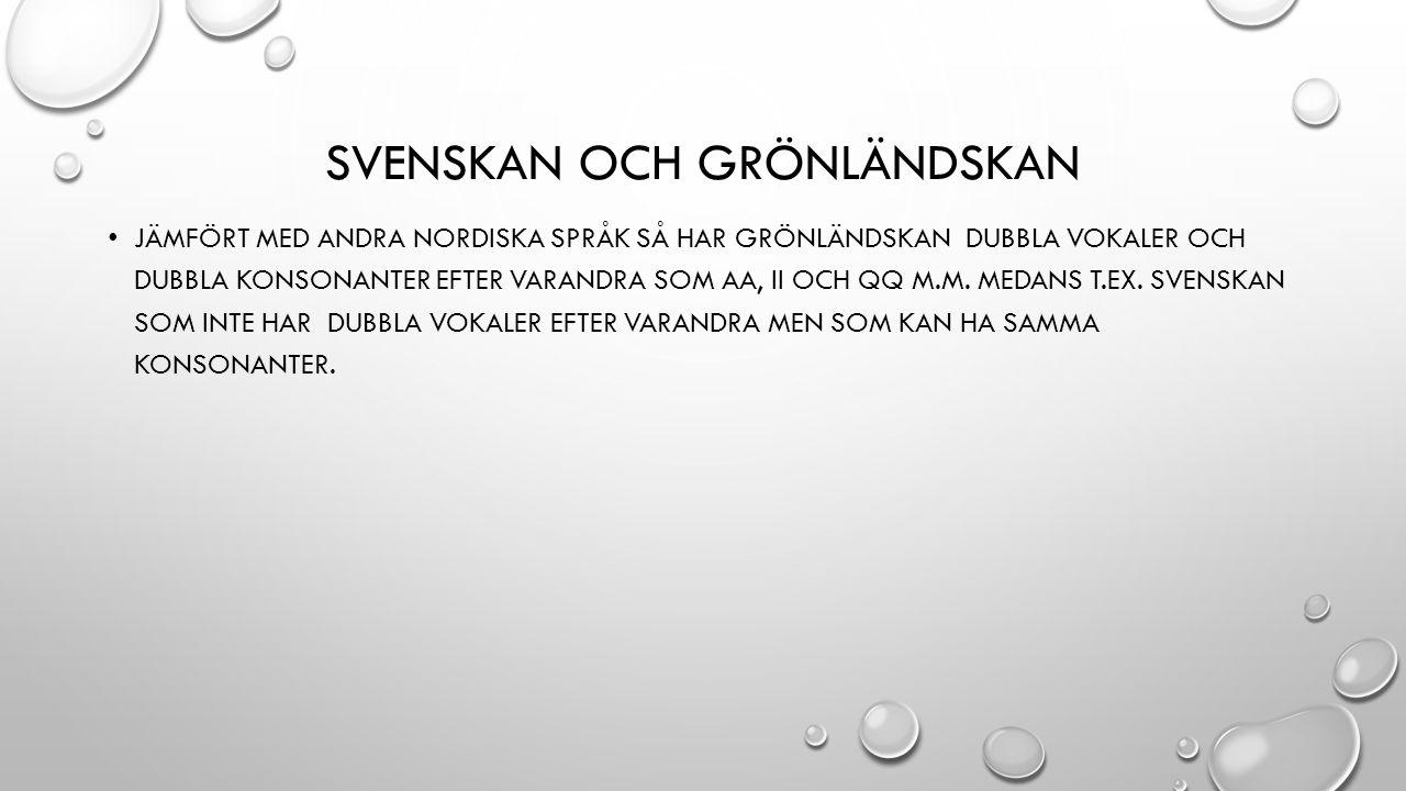SVENSKAN OCH GRÖNLÄNDSKAN JÄMFÖRT MED ANDRA NORDISKA SPRÅK SÅ HAR GRÖNLÄNDSKAN DUBBLA VOKALER OCH DUBBLA KONSONANTER EFTER VARANDRA SOM AA, II OCH QQ M.M.
