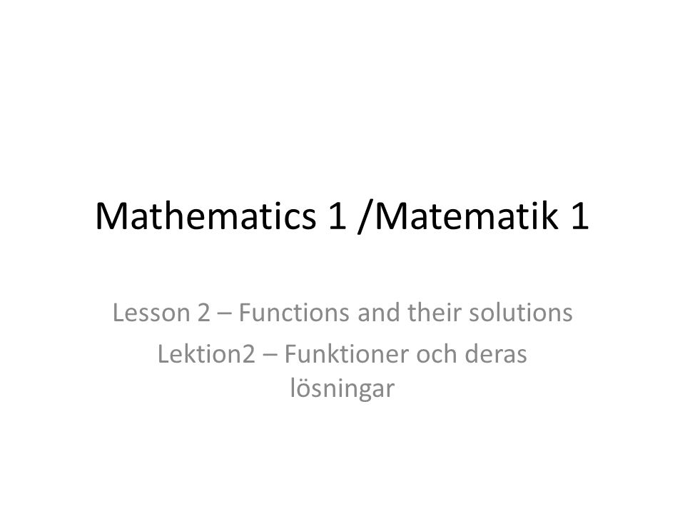 Mathematics 1 /Matematik 1 Lesson 2 – Functions and their solutions Lektion2 – Funktioner och deras lösningar