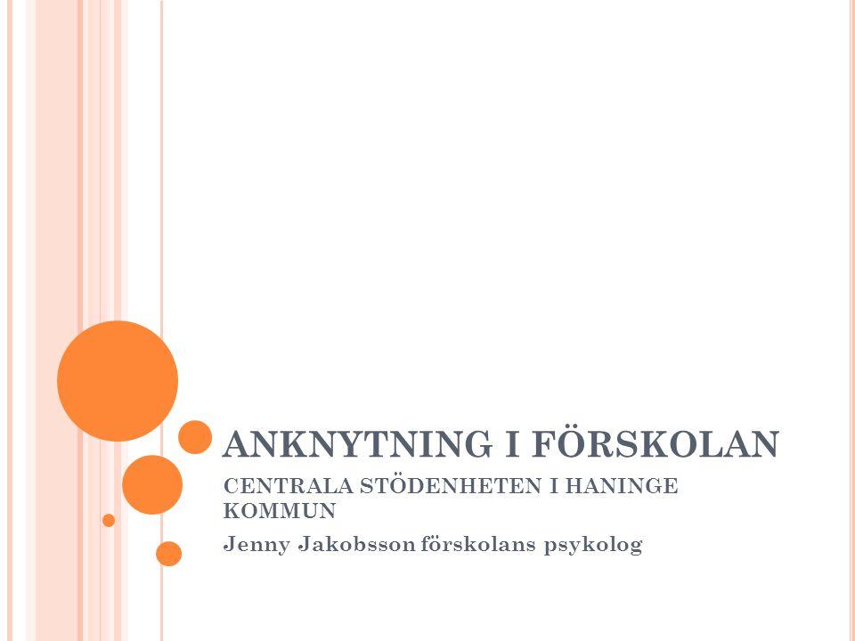 ANKNYTNING I FÖRSKOLAN CENTRALA STÖDENHETEN I HANINGE KOMMUN Jenny Jakobsson förskolans psykolog