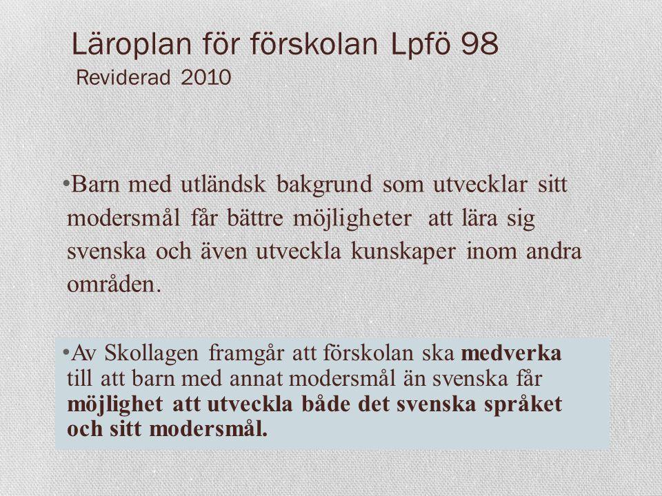 Läroplan för förskolan Lpfö 98 Reviderad 2010 Barn med utländsk bakgrund som utvecklar sitt modersmål får bättre möjligheter att lära sig svenska och