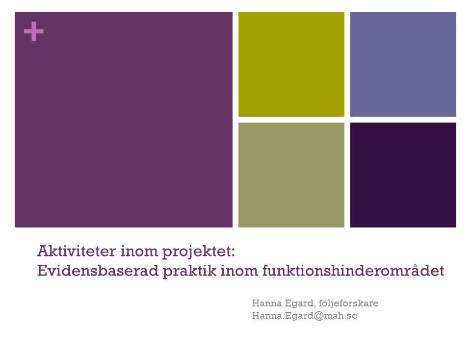 + Aktiviteter inom projektet: Evidensbaserad praktik inom funktionshinderområdet Hanna Egard, följeforskare Hanna.Egard@mah.se
