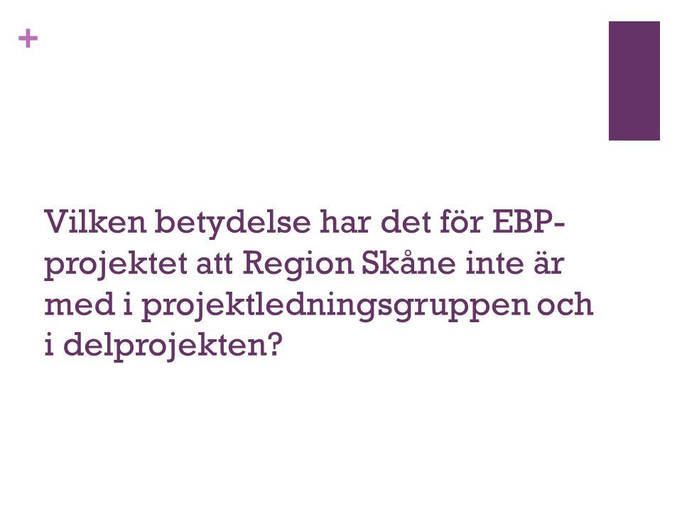 + Vilken betydelse har det för EBP- projektet att Region Skåne inte är med i projektledningsgruppen och i delprojekten