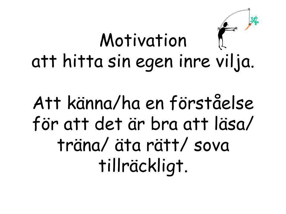 Motivation att hitta sin egen inre vilja. Att känna/ha en förståelse för att det är bra att läsa/ träna/ äta rätt/ sova tillräckligt.