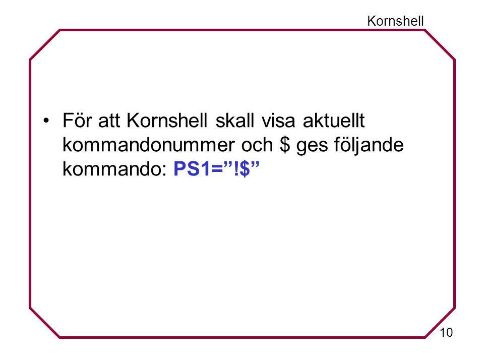 10 Kornshell För att Kornshell skall visa aktuellt kommandonummer och $ ges följande kommando: PS1= !$