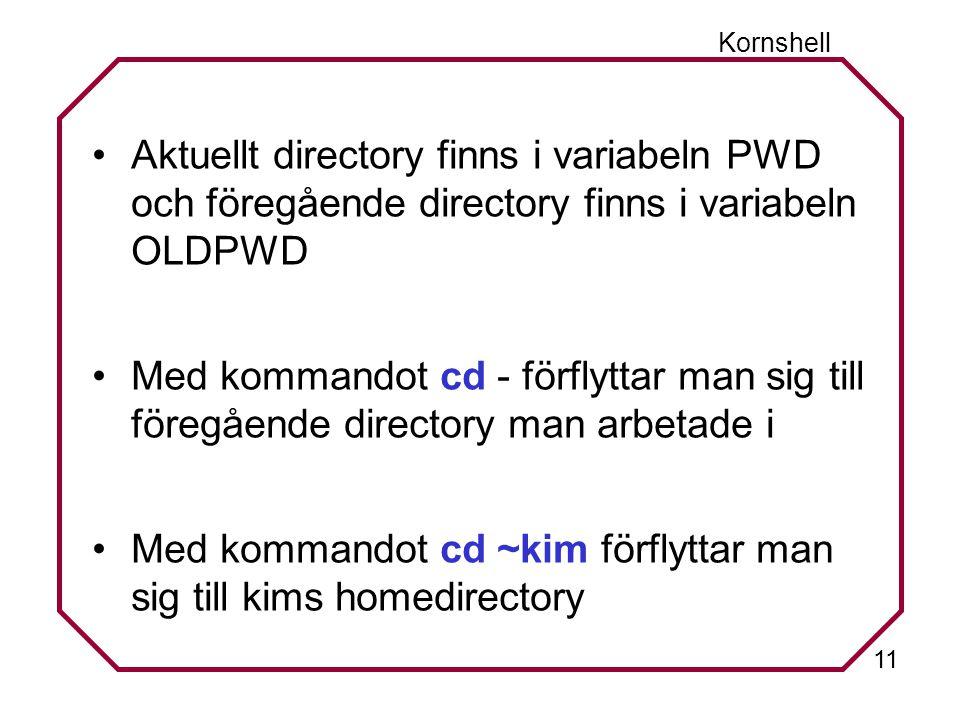 11 Kornshell Aktuellt directory finns i variabeln PWD och föregående directory finns i variabeln OLDPWD Med kommandot cd - förflyttar man sig till föregående directory man arbetade i Med kommandot cd ~kim förflyttar man sig till kims homedirectory