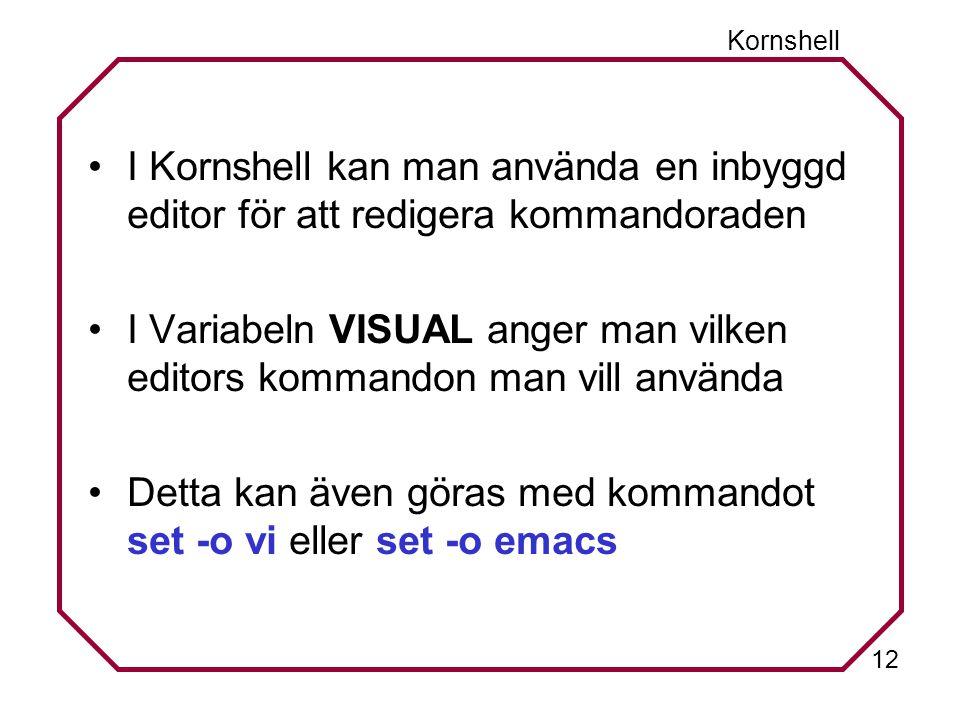 12 Kornshell I Kornshell kan man använda en inbyggd editor för att redigera kommandoraden I Variabeln VISUAL anger man vilken editors kommandon man vill använda Detta kan även göras med kommandot set -o vi eller set -o emacs