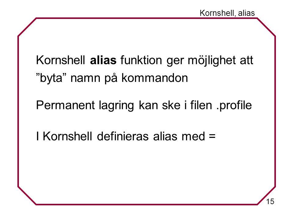 15 Kornshell, alias Kornshell alias funktion ger möjlighet att byta namn på kommandon Permanent lagring kan ske i filen.profile I Kornshell definieras alias med =