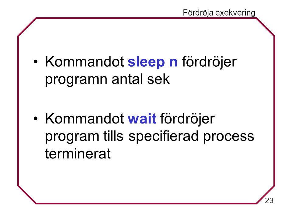 23 Fördröja exekvering Kommandot sleep n fördröjer programn antal sek Kommandot wait fördröjer program tills specifierad process terminerat