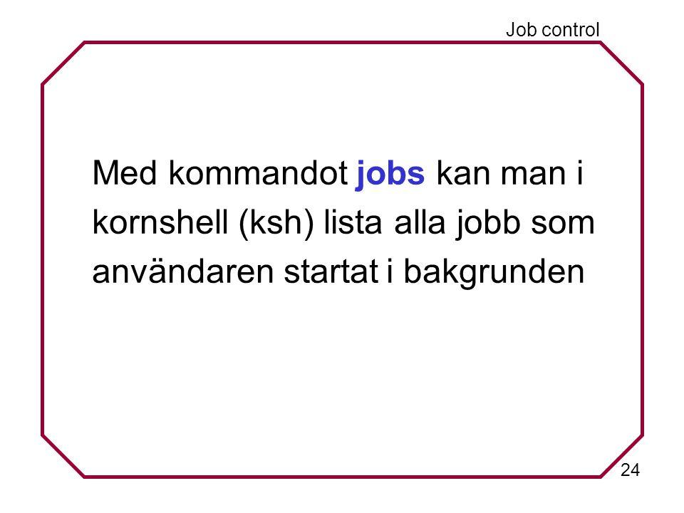 24 Job control Med kommandot jobs kan man i kornshell (ksh) lista alla jobb som användaren startat i bakgrunden