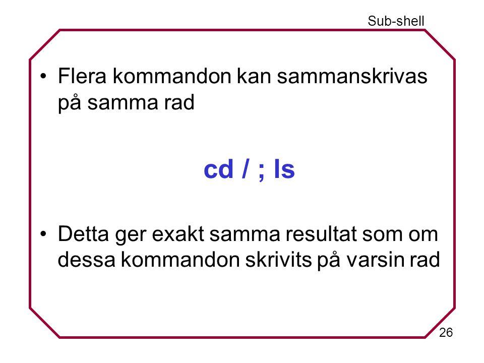 26 Sub-shell Flera kommandon kan sammanskrivas på samma rad cd / ; ls Detta ger exakt samma resultat som om dessa kommandon skrivits på varsin rad