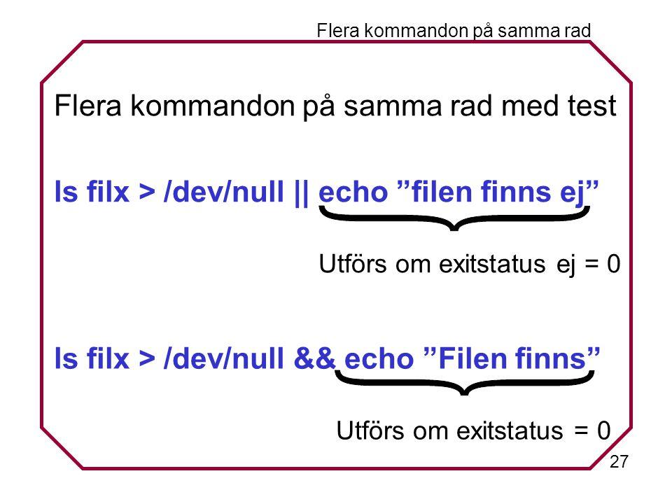 27 Flera kommandon på samma rad Flera kommandon på samma rad med test ls filx > /dev/null || echo filen finns ej Utförs om exitstatus ej = 0 ls filx > /dev/null && echo Filen finns Utförs om exitstatus = 0