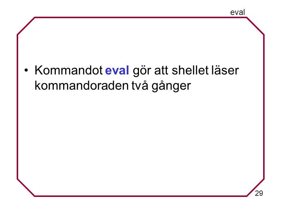 29 eval Kommandot eval gör att shellet läser kommandoraden två gånger