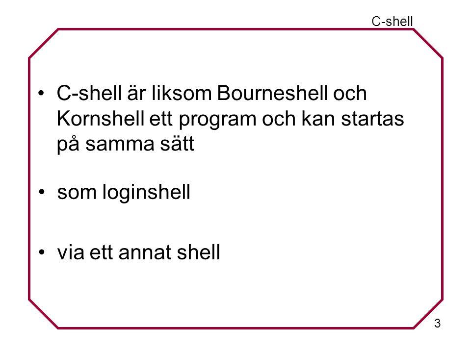 3 C-shell är liksom Bourneshell och Kornshell ett program och kan startas på samma sätt C-shell som loginshell via ett annat shell