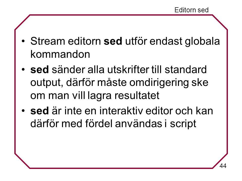 44 Editorn sed Stream editorn sed utför endast globala kommandon sed sänder alla utskrifter till standard output, därför måste omdirigering ske om man vill lagra resultatet sed är inte en interaktiv editor och kan därför med fördel användas i script