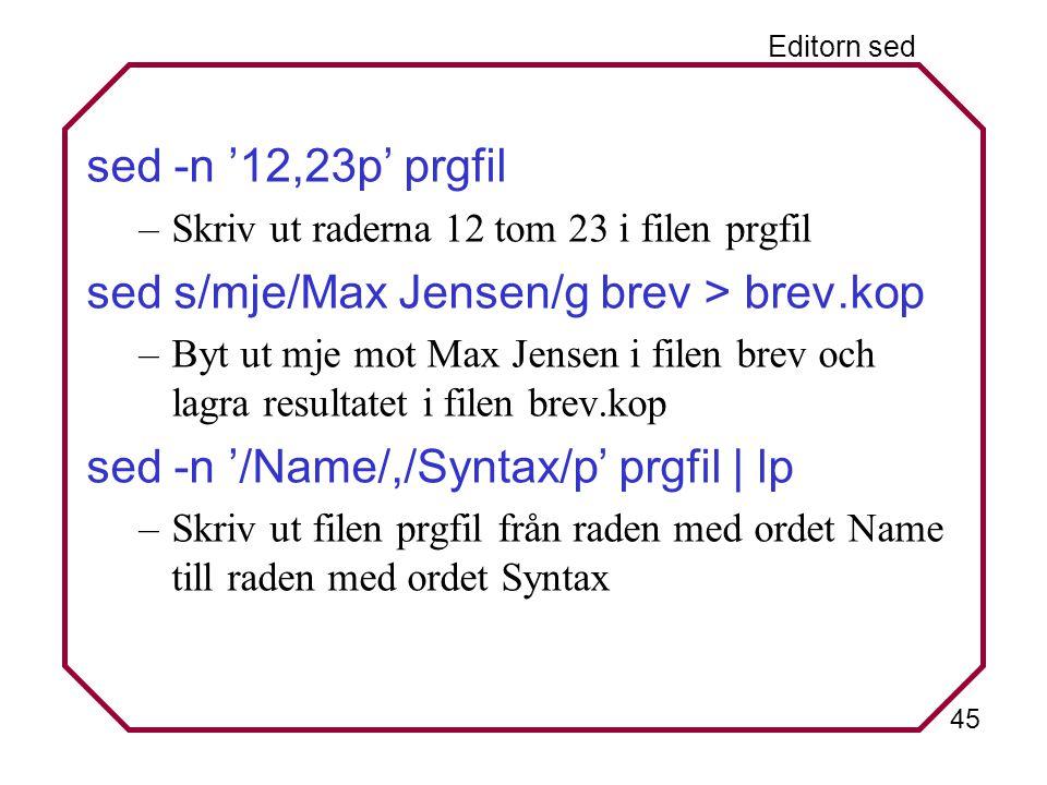 45 Editorn sed sed -n '12,23p' prgfil –Skriv ut raderna 12 tom 23 i filen prgfil sed s/mje/Max Jensen/g brev > brev.kop –Byt ut mje mot Max Jensen i filen brev och lagra resultatet i filen brev.kop sed -n '/Name/,/Syntax/p' prgfil | lp –Skriv ut filen prgfil från raden med ordet Name till raden med ordet Syntax