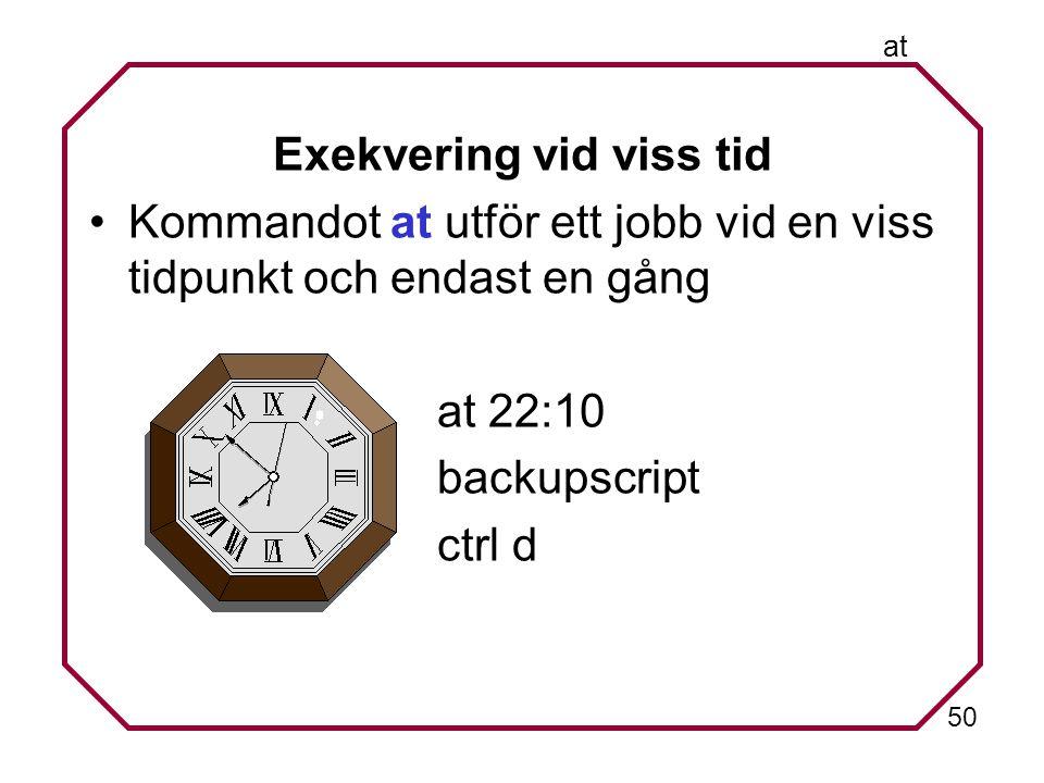 50 at Exekvering vid viss tid Kommandot at utför ett jobb vid en viss tidpunkt och endast en gång at 22:10 backupscript ctrl d