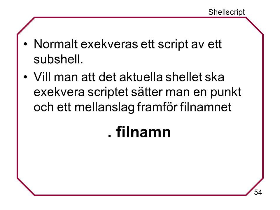 54 Shellscript Normalt exekveras ett script av ett subshell.