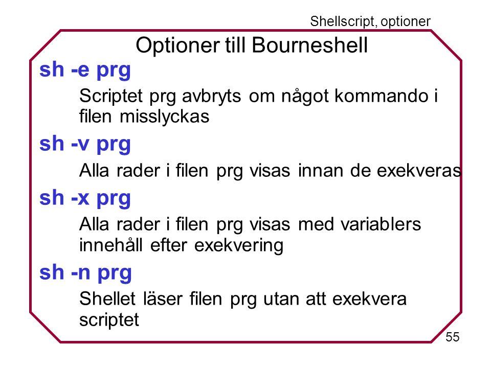 55 Shellscript, optioner Optioner till Bourneshell sh -e prg Scriptet prg avbryts om något kommando i filen misslyckas sh -v prg Alla rader i filen prg visas innan de exekveras sh -x prg Alla rader i filen prg visas med variablers innehåll efter exekvering sh -n prg Shellet läser filen prg utan att exekvera scriptet