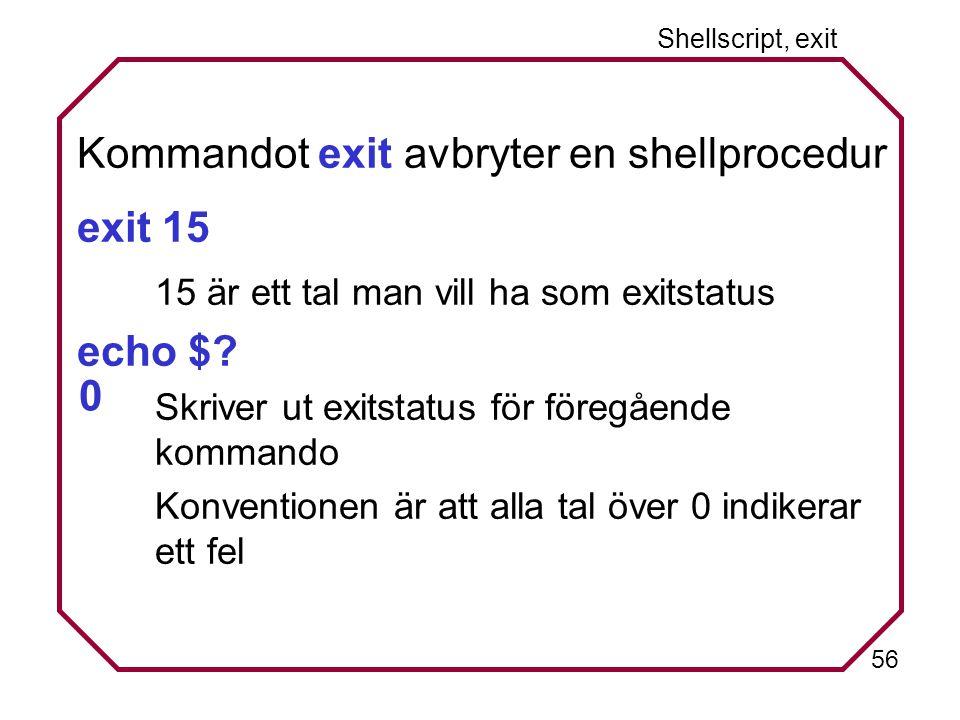 56 Shellscript, exit Kommandot exit avbryter en shellprocedur exit 15 15 är ett tal man vill ha som exitstatus echo $.