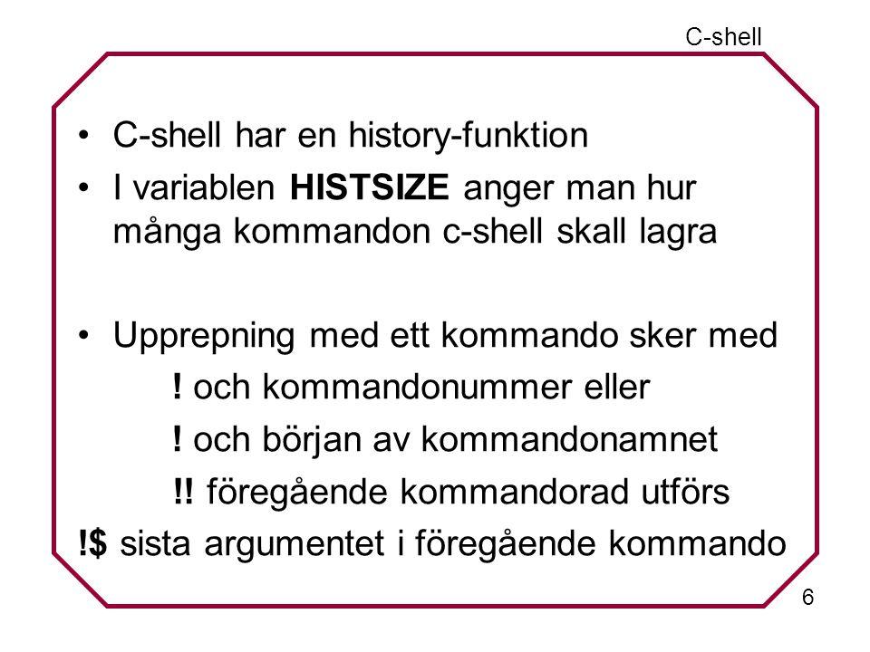 6 C-shell C-shell har en history-funktion I variablen HISTSIZE anger man hur många kommandon c-shell skall lagra Upprepning med ett kommando sker med .