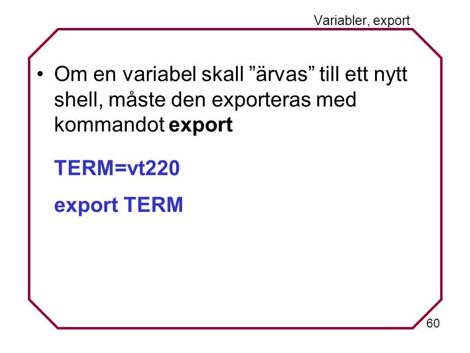 60 Variabler, export Om en variabel skall ärvas till ett nytt shell, måste den exporteras med kommandot export TERM=vt220 export TERM