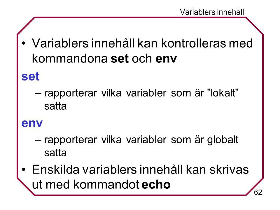 62 Variablers innehåll Variablers innehåll kan kontrolleras med kommandona set och env set –rapporterar vilka variabler som är lokalt satta env –rapporterar vilka variabler som är globalt satta Enskilda variablers innehåll kan skrivas ut med kommandot echo